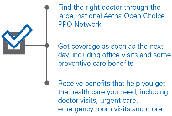 Find the right doctor through the large, national Aetna Open Choice PPO Network Get coverage as soon as the next day, including office visits and some preventive care benefits Receive benefits that help you get the health care you need, including doctor visits, urgent care, emergency room visits and more